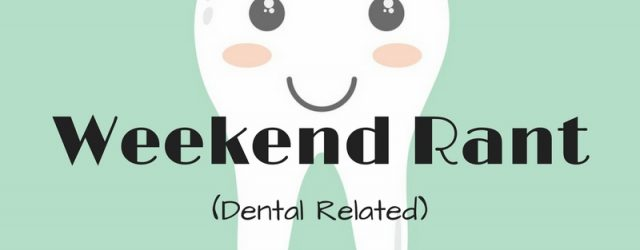A Weekend (Dental Related)Rant