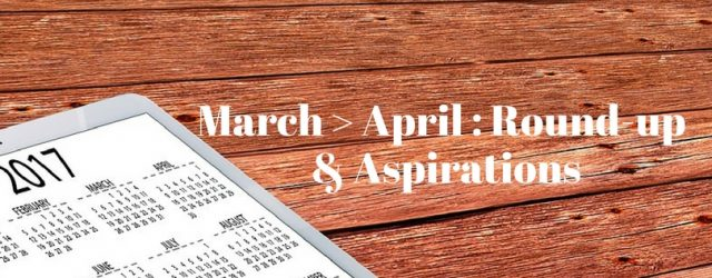 March - AprilRound-up & Aspirations