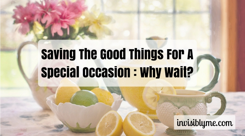 "Saving It For A ""Special Occasion"": Wasting Your Life Away?"